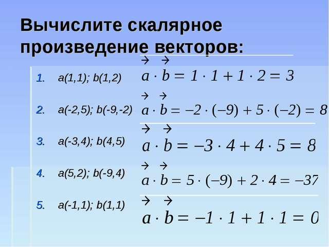 Вычислите скалярное произведение векторов: a(1,1); b(1,2) a(-2,5); b(-9,-2) a...