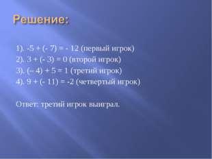 1). -5 + (- 7) = - 12 (первый игрок) 2). 3 + (- 3) = 0 (второй игрок) 3). (–