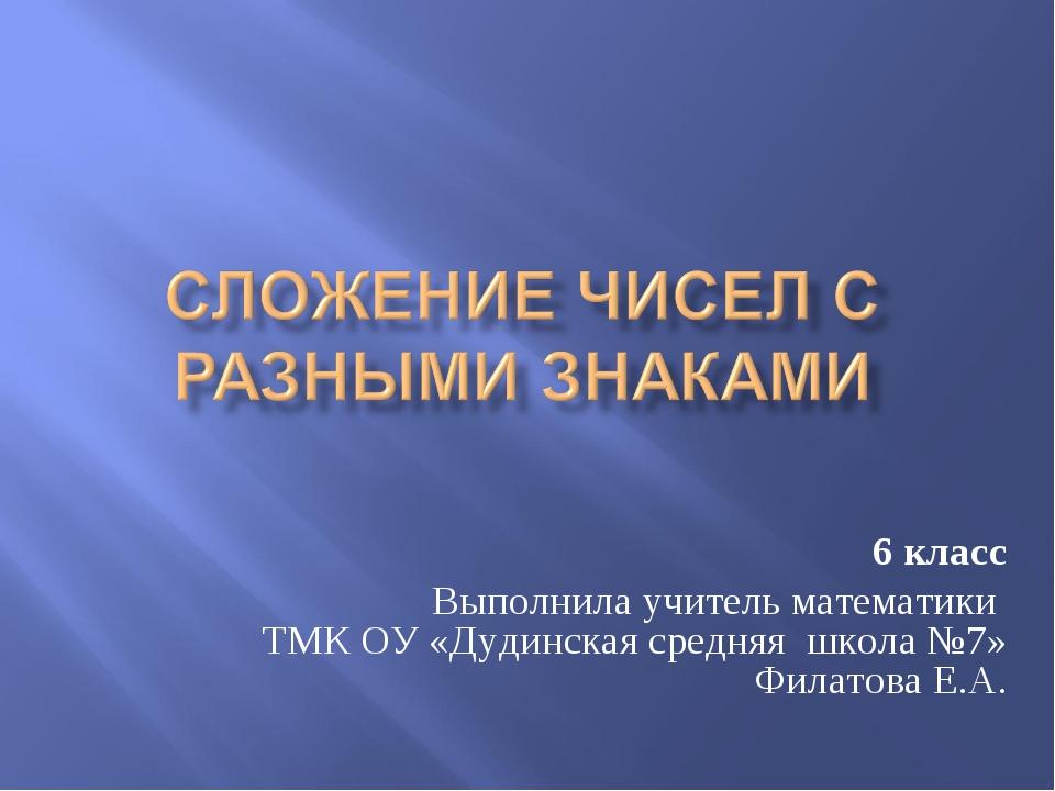 6 класс Выполнила учитель математики ТМК ОУ «Дудинская средняя школа №7» Фила...