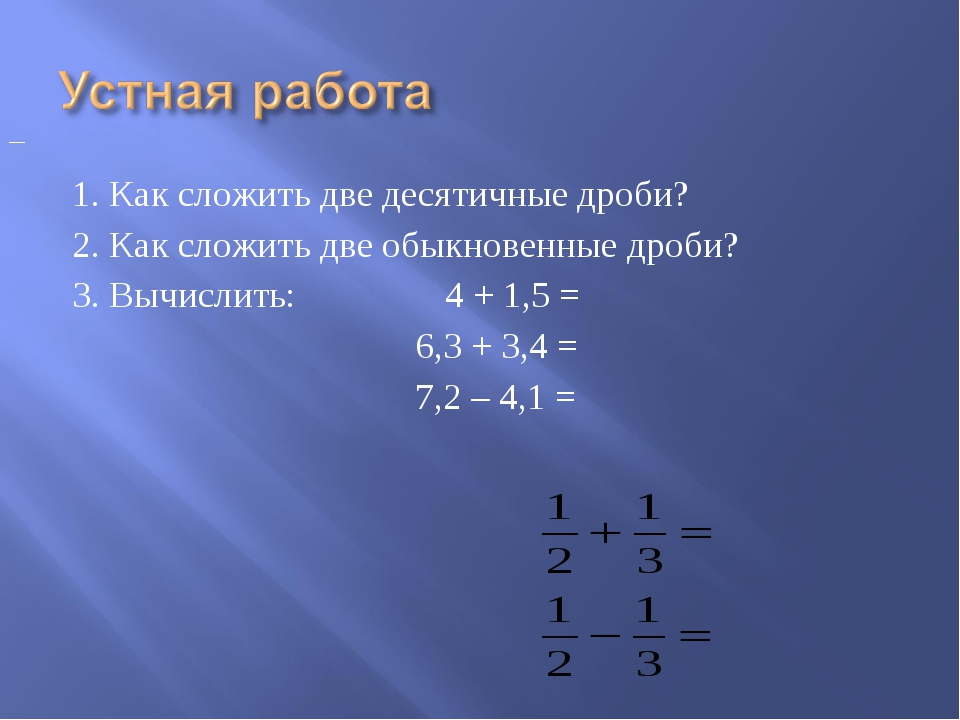 1. Как сложить две десятичные дроби? 2. Как сложить две обыкновенные дроби? 3...