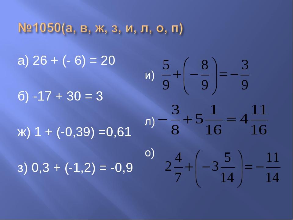 а) 26 + (- 6) = 20 б) -17 + 30 = 3 ж) 1 + (-0,39) =0,61 з) 0,3 + (-1,2) = -0,...