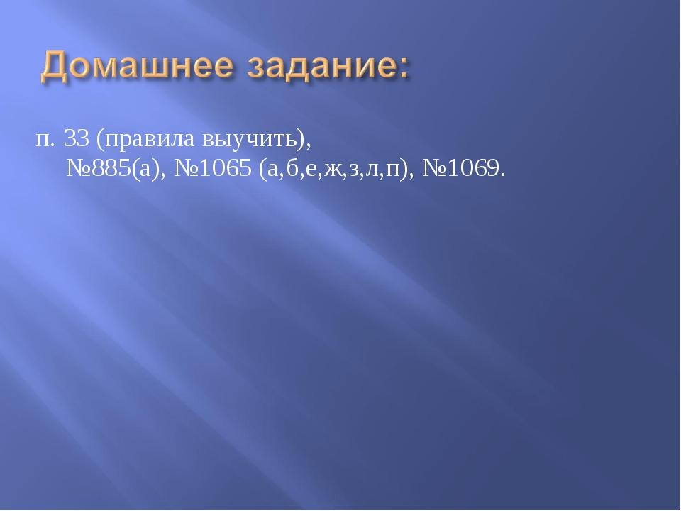 п. 33 (правила выучить), №885(а), №1065 (а,б,е,ж,з,л,п), №1069.