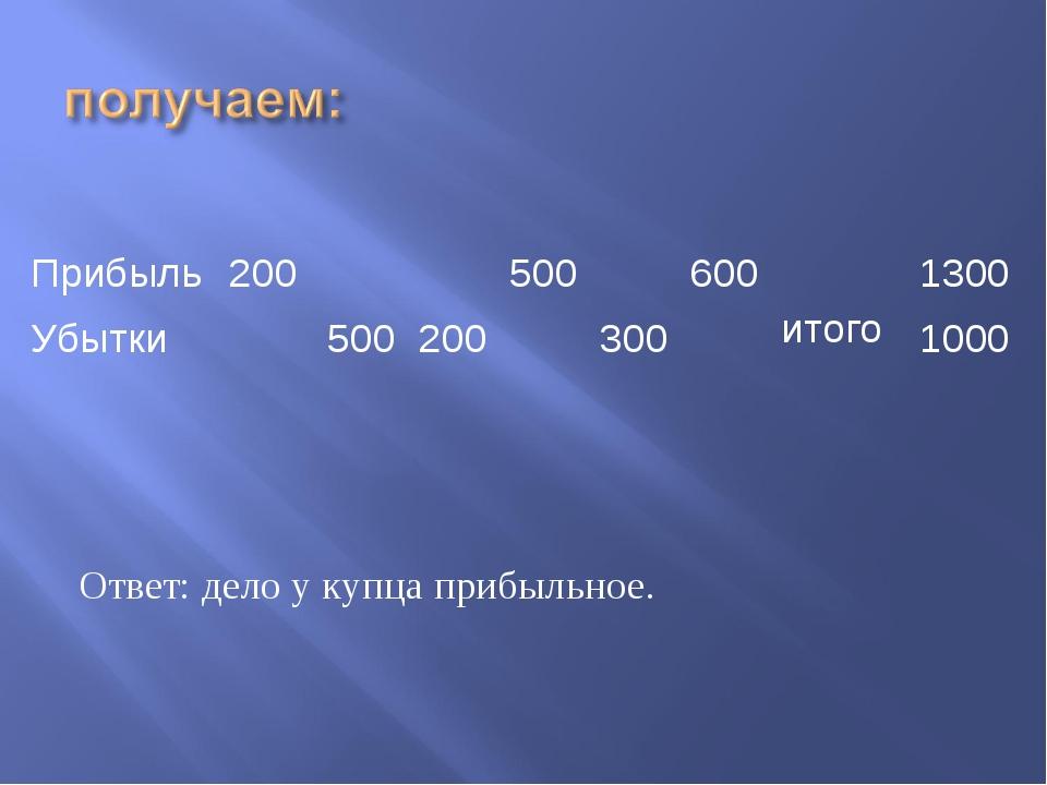 Ответ: дело у купца прибыльное. Прибыль200500600 итого1300 Убытки50...