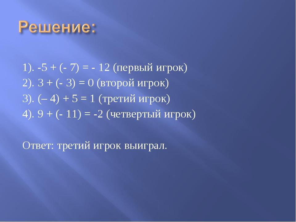 1). -5 + (- 7) = - 12 (первый игрок) 2). 3 + (- 3) = 0 (второй игрок) 3). (–...