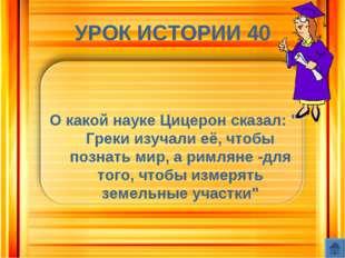 """УРОК ИСТОРИИ 40 О какой науке Цицерон сказал: """" Греки изучали её, чтобы позна"""