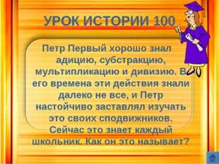УРОК ИСТОРИИ 100 Петр Первый хорошо знал адицию, субстракцию, мультипликацию