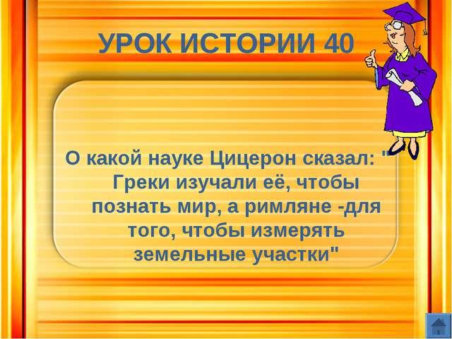"""УРОК ИСТОРИИ 40 О какой науке Цицерон сказал: """" Греки изучали её, чтобы позна..."""