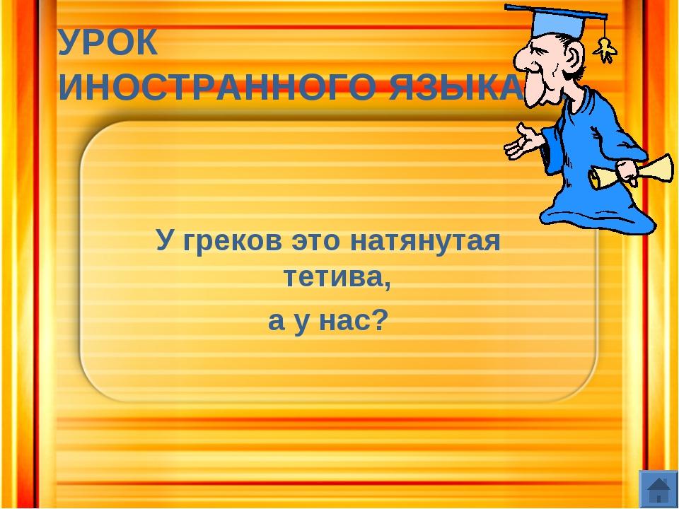 УРОК ИНОСТРАННОГО ЯЗЫКА 60 У греков это натянутая тетива, а у нас?