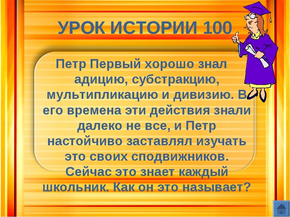 УРОК ИСТОРИИ 100 Петр Первый хорошо знал адицию, субстракцию, мультипликацию...
