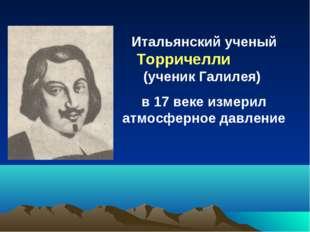Итальянский ученый Торричелли (ученик Галилея) в 17 веке измерил атмосферное