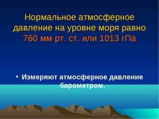 Нормальное атмосферное давление на уровне моря равно 760 мм рт. ст. или 1013