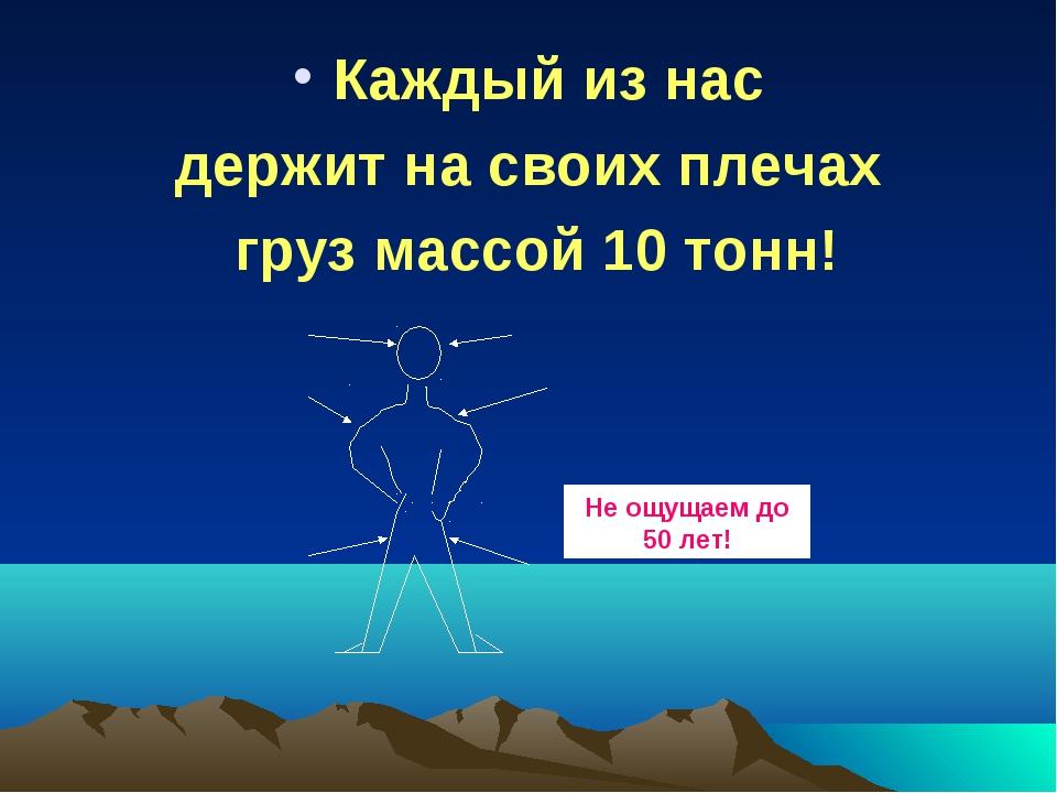 Каждый из нас держит на своих плечах груз массой 10 тонн! Не ощущаем до 50 лет!
