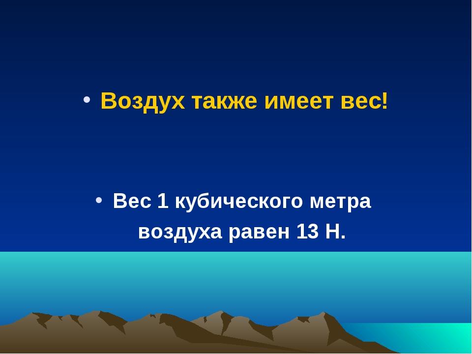 Воздух также имеет вес! Вес 1 кубического метра воздуха равен 13 Н.