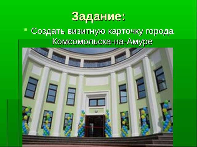 Задание: Создать визитную карточку города Комсомольска-на-Амуре