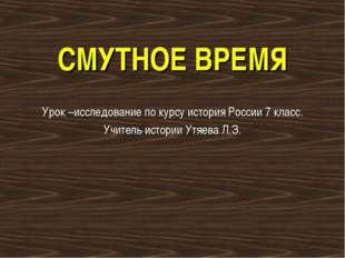 СМУТНОЕ ВРЕМЯ Урок –исследование по курсу история России 7 класс. Учитель ист