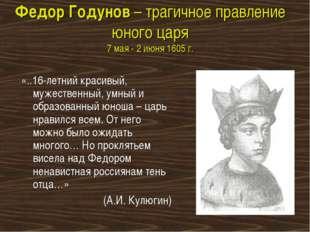 Федор Годунов – трагичное правление юного царя 7 мая - 2 июня 1605 г. «..16-л