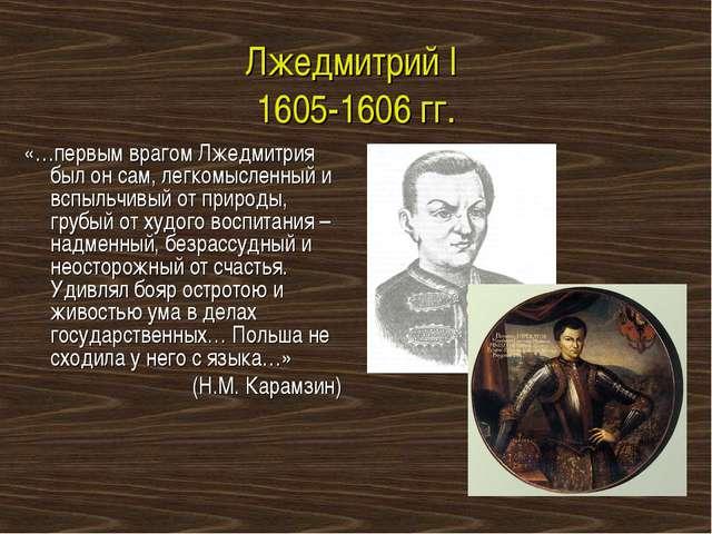 Лжедмитрий I 1605-1606 гг. «…первым врагом Лжедмитрия был он сам, легкомыслен...
