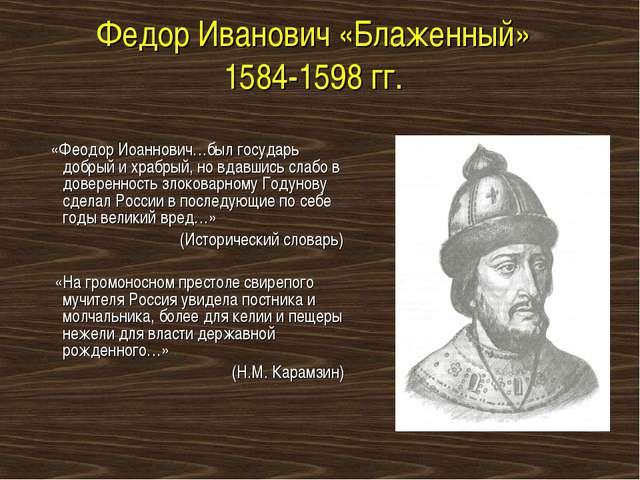 Федор Иванович «Блаженный» 1584-1598 гг. «Феодор Иоаннович…был государь добры...