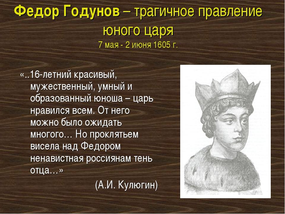 Федор Годунов – трагичное правление юного царя 7 мая - 2 июня 1605 г. «..16-л...