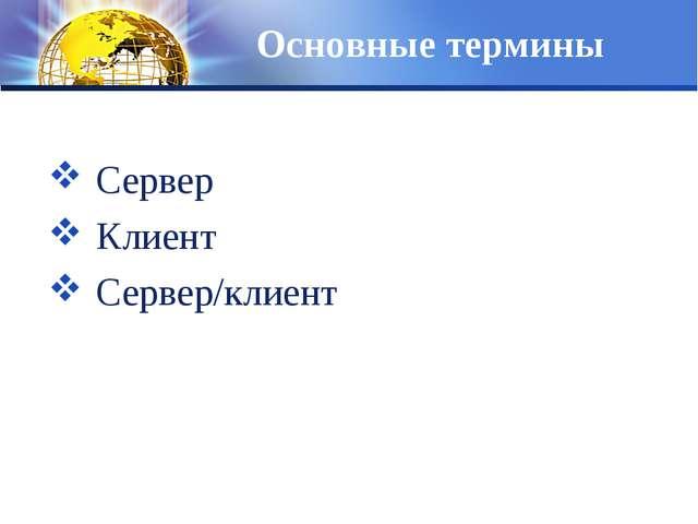 Основные термины Сервер Клиент Сервер/клиент