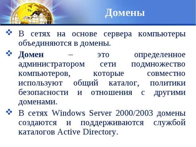Домены В сетях на основе сервера компьютеры объединяются в домены. Домен – эт...