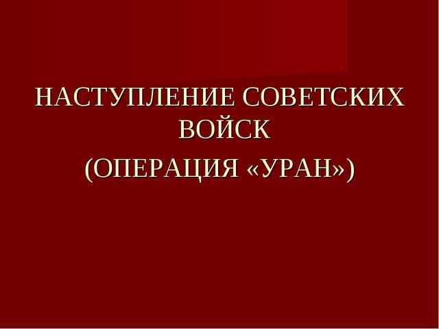 НАСТУПЛЕНИЕ СОВЕТСКИХ ВОЙСК (ОПЕРАЦИЯ «УРАН»)