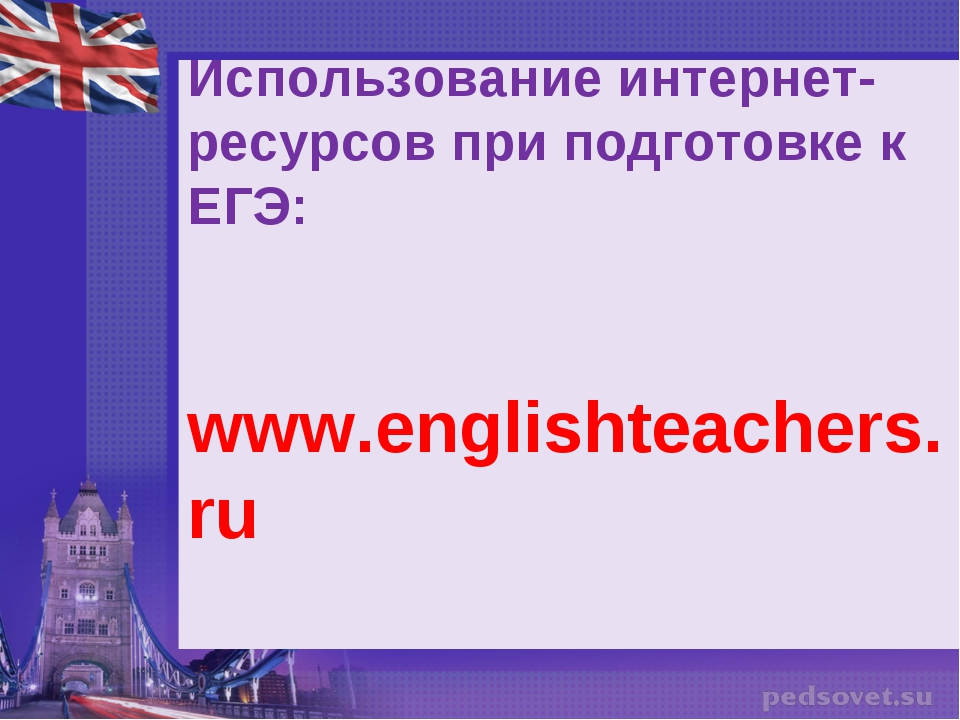 Использование интернет-ресурсов при подготовке к ЕГЭ: www.englishteachers.ru