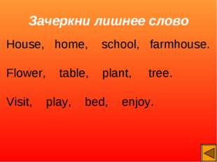 Зачеркни лишнее слово House, home, school, farmhouse. Flower, table, plant, t