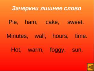 Зачеркни лишнее слово Pie, ham, cake, sweet. Minutes, wall, hours, time. Hot,