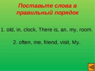 Поставьте слова в правильный порядок 1. old, in, clock, There is, an, my, roo