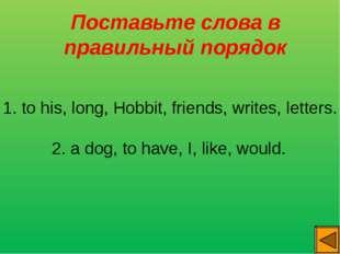 Поставьте слова в правильный порядок 1. to his, long, Hobbit, friends, write