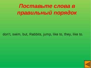 Поставьте слова в правильный порядок don't, swim, but, Rabbits, jump, like t
