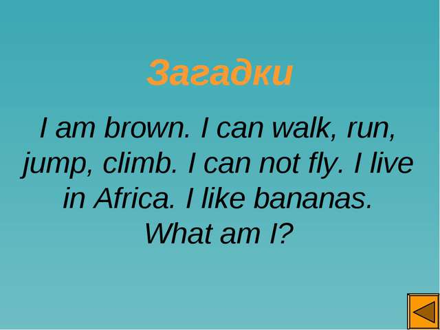 Загадки I am brown. I can walk, run, jump, climb. I can not fly. I live in A...
