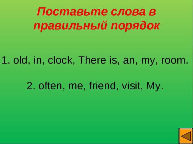 Поставьте слова в правильный порядок 1. old, in, clock, There is, an, my, roo...