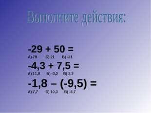 -29 + 50 = А) 79 Б) 21 В) -21 -4,3 + 7,5 = А) 11,8 Б) -3,2 В) 3,2 -1,8 – (-9