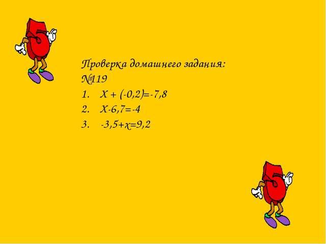 Проверка домашнего задания: №119 X + (-0,2)=-7,8 X-6,7=-4 -3,5+x=9,2