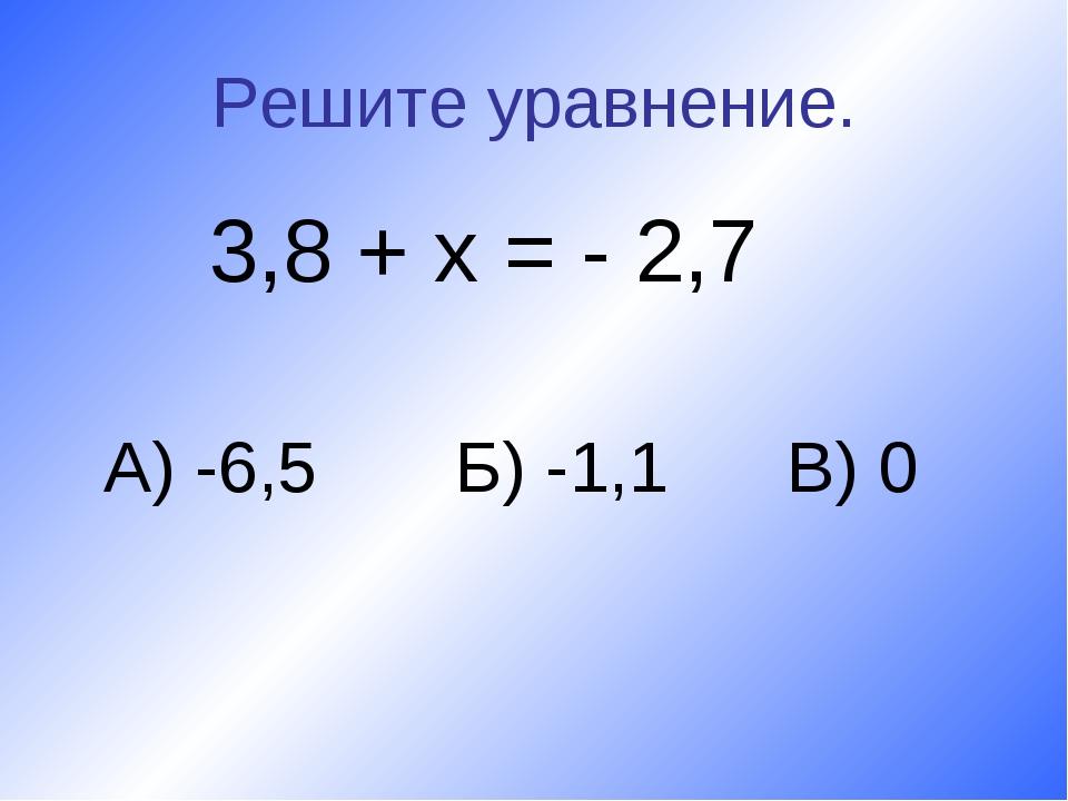 Решите уравнение. 3,8 + х = - 2,7 А) -6,5 Б) -1,1 В) 0