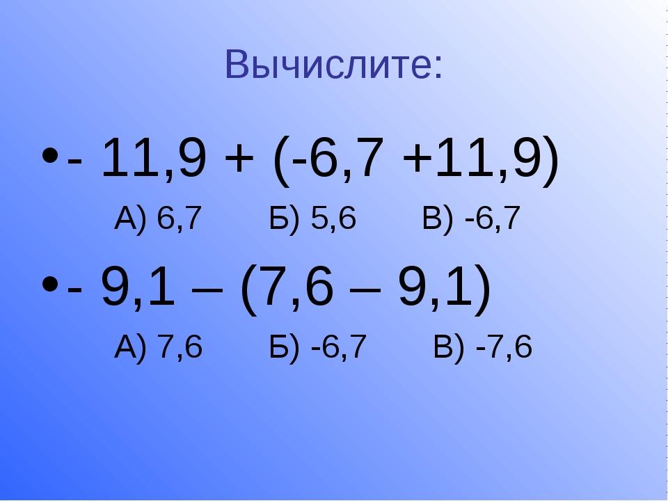 Вычислите: - 11,9 + (-6,7 +11,9) А) 6,7 Б) 5,6 В) -6,7 - 9,1 – (7,6 – 9,1) А)...