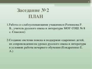 Заседание №2 ПЛАН  1.Работа со слабоуспевающими учащимися (Ратникова Р. В.,