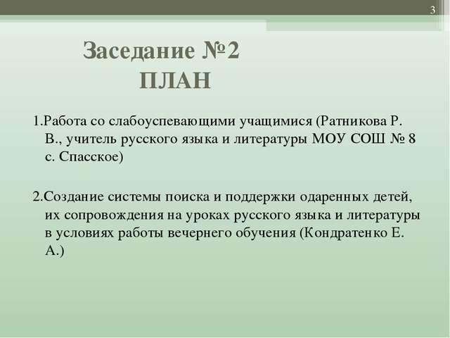 Заседание №2 ПЛАН  1.Работа со слабоуспевающими учащимися (Ратникова Р. В.,...