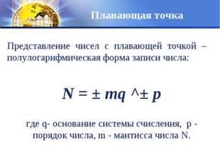 Плавающая точка Представление чисел с плавающей точкой – полулогарифмическая