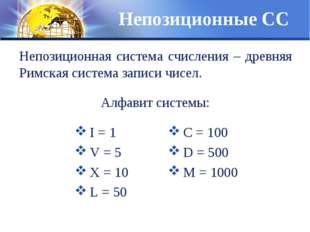 Непозиционные СС I = 1 V = 5 Х = 10 L = 50 С = 100 D = 500 М = 1000 Непозицио
