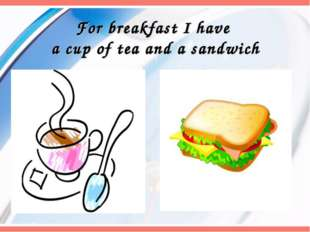 For breakfast I have a cup of tea and a sandwich