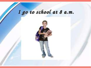 I go to school at 8 a.m.