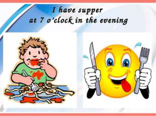 I have supper at 7 o'clock in the evening