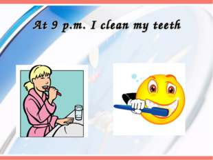 At 9 p.m. I clean my teeth