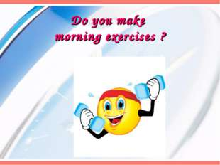 Do you make morning exercises ?