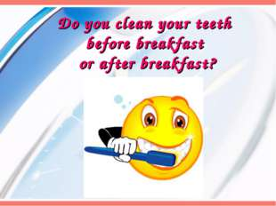 Do you clean your teeth before breakfast or after breakfast?