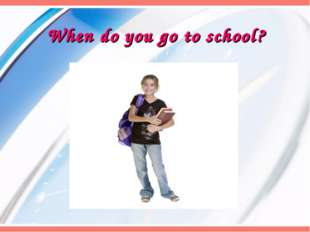 When do you go to school?