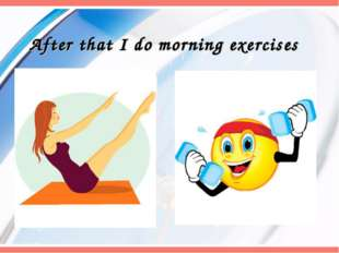 After that I do morning exercises